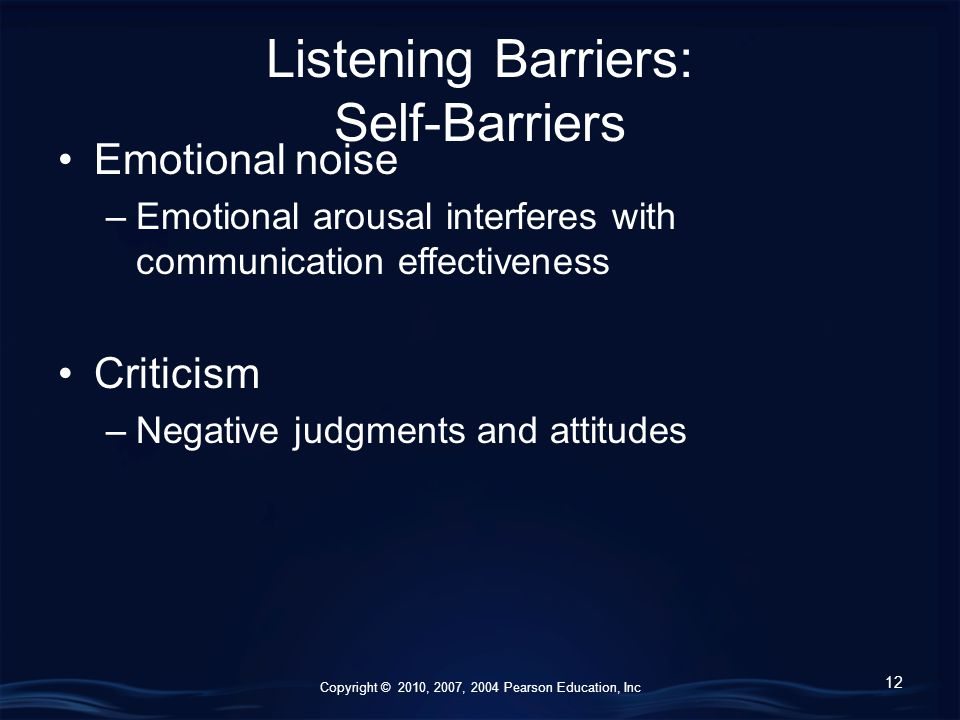 Copyright © 2010, 2007, 2004 Pearson Education, Inc Listening Barriers: Self-Barriers Emotional noise –Emotional arousal interferes with communication effectiveness Criticism –Negative judgments and attitudes 12