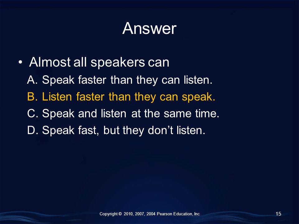 Copyright © 2010, 2007, 2004 Pearson Education, Inc Answer Almost all speakers can A.Speak faster than they can listen.