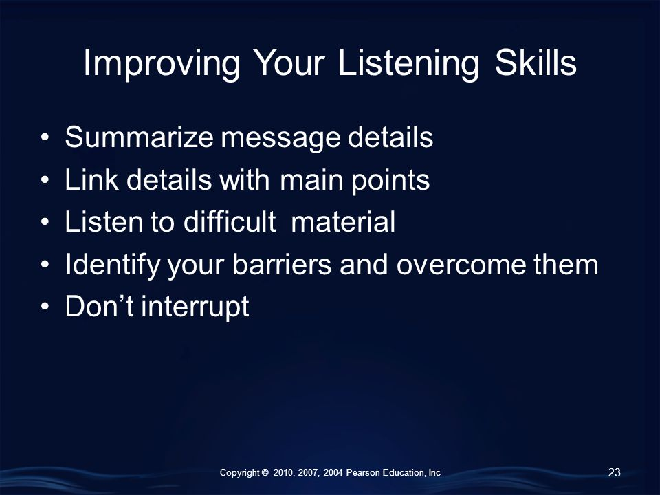 Copyright © 2010, 2007, 2004 Pearson Education, Inc Improving Your Listening Skills Summarize message details Link details with main points Listen to difficult material Identify your barriers and overcome them Don't interrupt 23