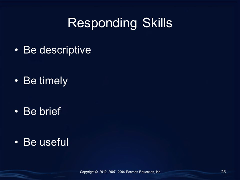 Copyright © 2010, 2007, 2004 Pearson Education, Inc Responding Skills Be descriptive Be timely Be brief Be useful 25