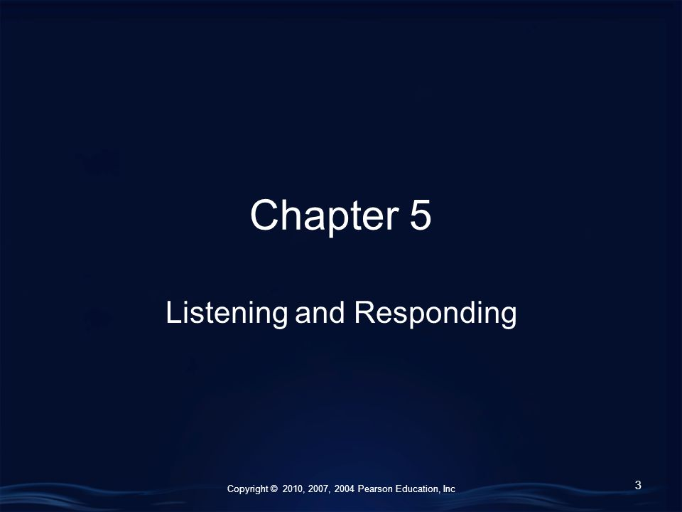 Copyright © 2010, 2007, 2004 Pearson Education, Inc Chapter 5 Listening and Responding 3
