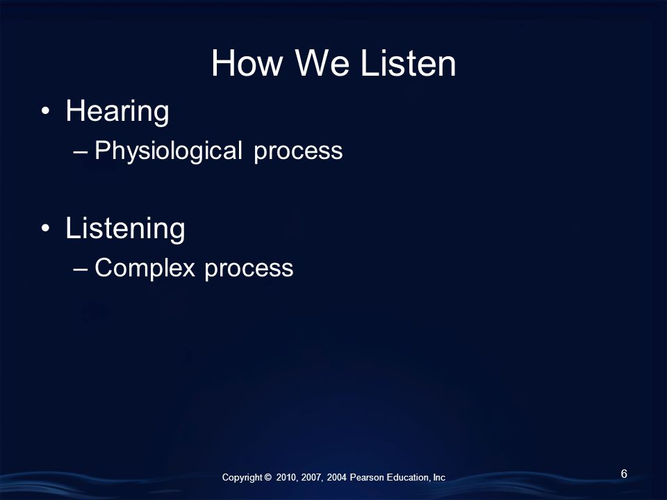 Copyright © 2010, 2007, 2004 Pearson Education, Inc How We Listen Hearing –Physiological process Listening –Complex process 6