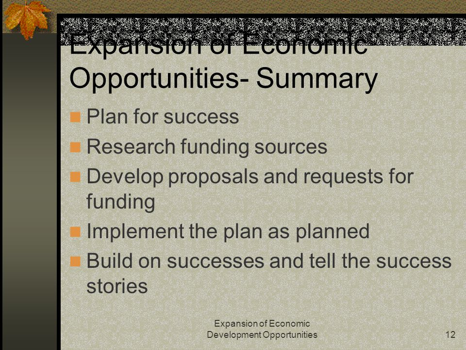 Expansion of Economic Development Opportunities12 Expansion of Economic Opportunities- Summary Plan for success Research funding sources Develop proposals and requests for funding Implement the plan as planned Build on successes and tell the success stories