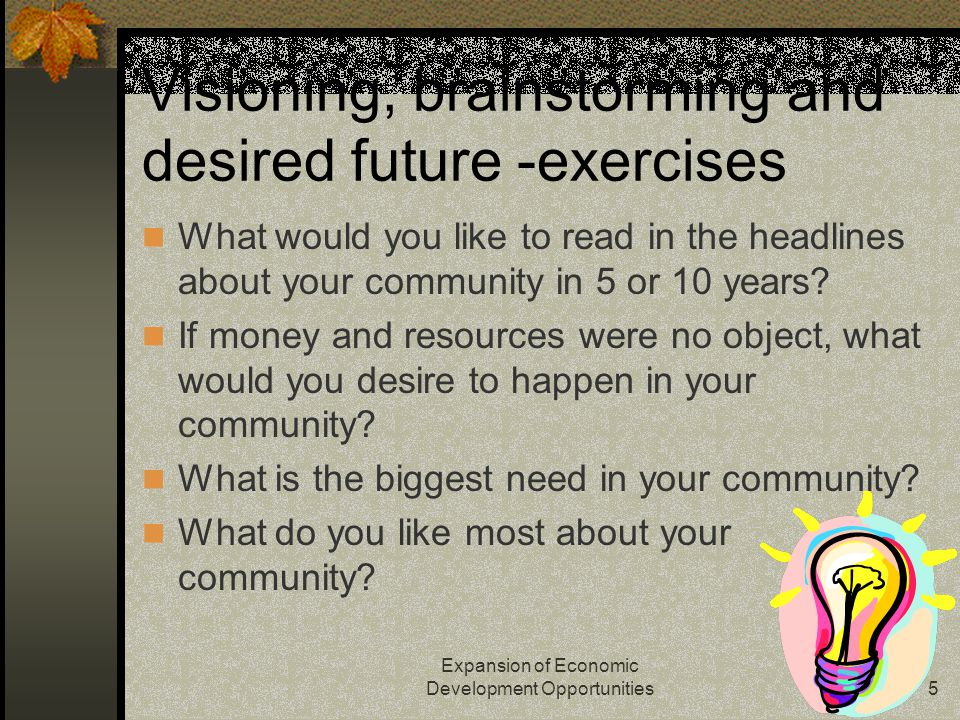 Expansion of Economic Development Opportunities5 Visioning, brainstorming and desired future -exercises What would you like to read in the headlines about your community in 5 or 10 years.