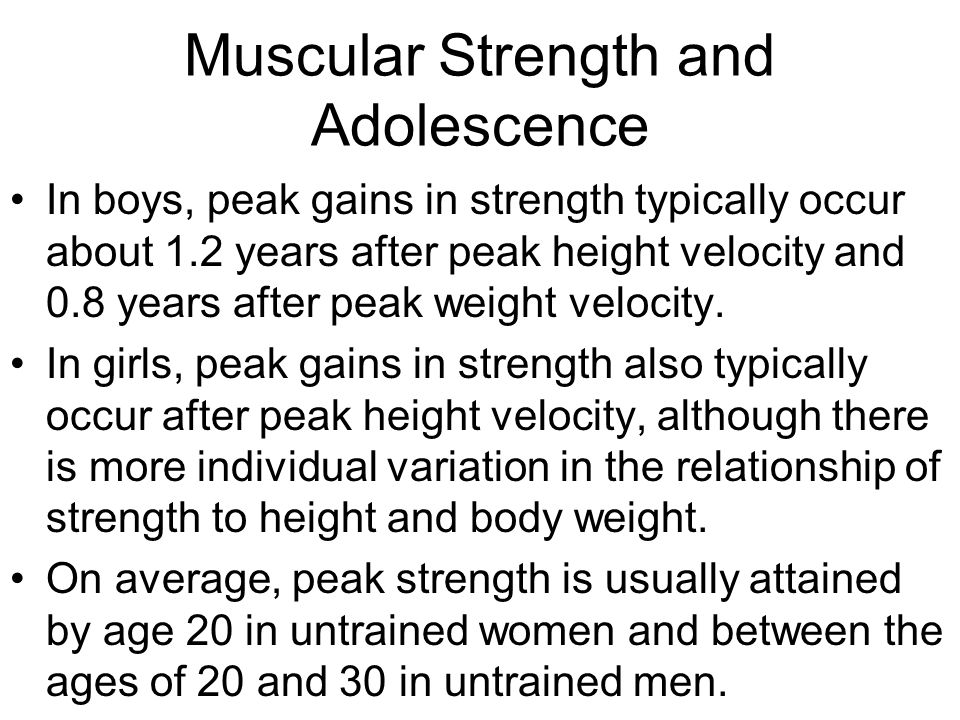 Muscular Strength and Adolescence In boys, peak gains in strength typically occur about 1.2 years after peak height velocity and 0.8 years after peak