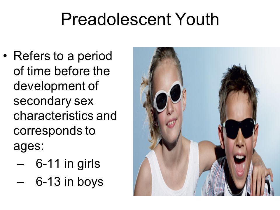 Preadolescent Youth Refers to a period of time before the development of secondary sex characteristics and corresponds to ages: – 6-11 in girls – 6-13