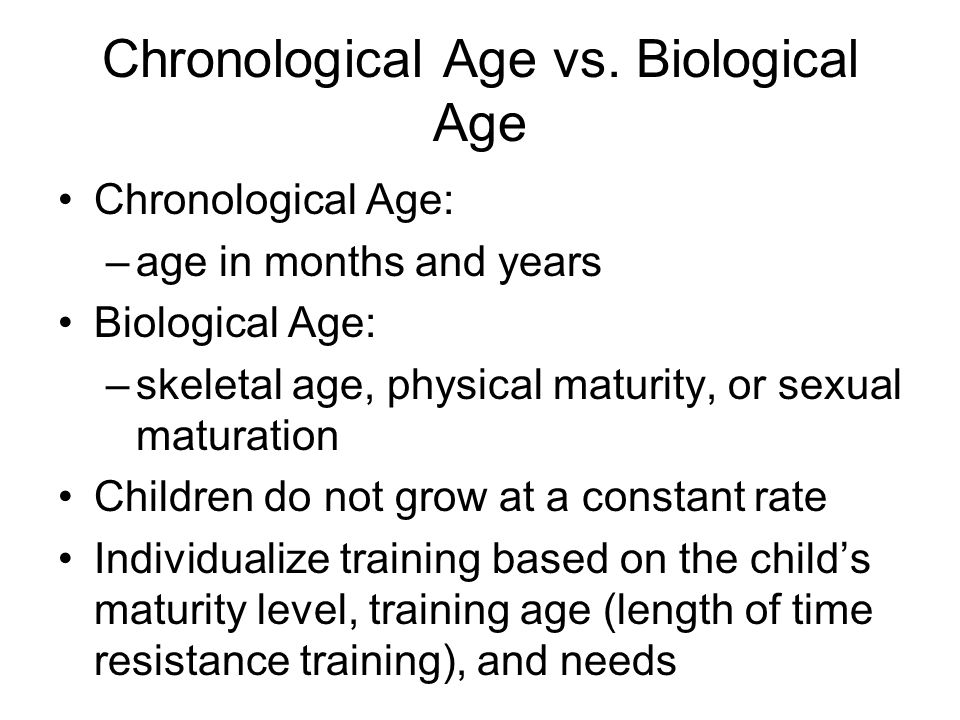 Chronological Age vs. Biological Age Chronological Age: –age in months and years Biological Age: –skeletal age, physical maturity, or sexual maturatio