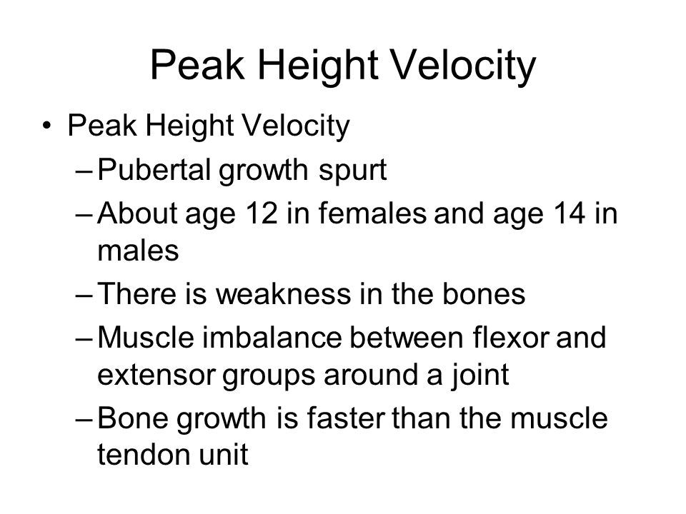 Peak Height Velocity –Pubertal growth spurt –About age 12 in females and age 14 in males –There is weakness in the bones –Muscle imbalance between fle