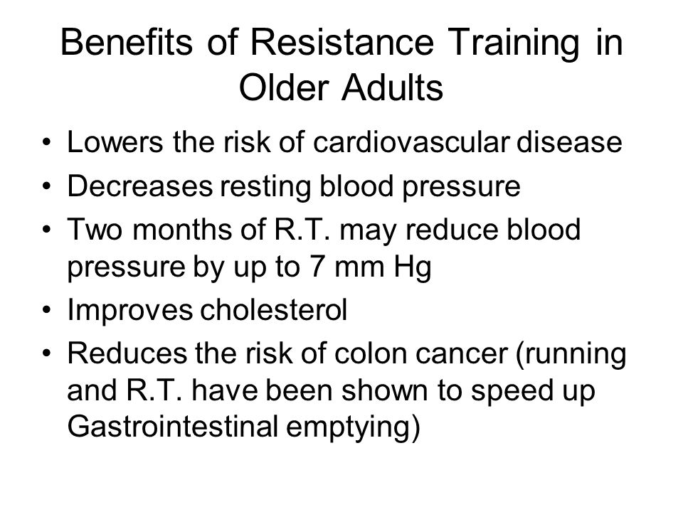 Benefits of Resistance Training in Older Adults Lowers the risk of cardiovascular disease Decreases resting blood pressure Two months of R.T. may redu