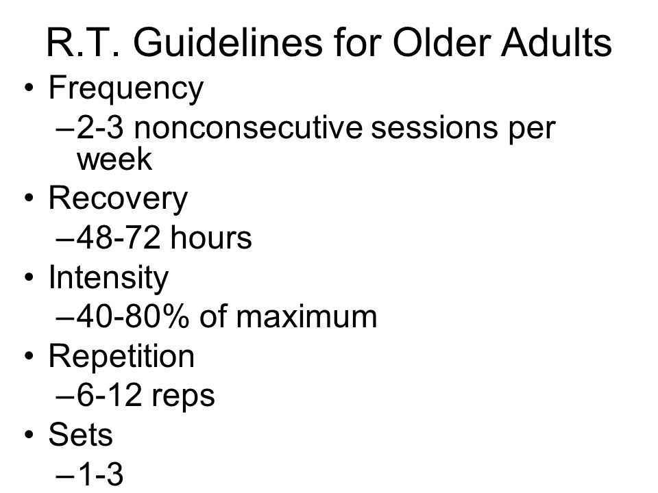 R.T. Guidelines for Older Adults Frequency –2-3 nonconsecutive sessions per week Recovery –48-72 hours Intensity –40-80% of maximum Repetition –6-12 r