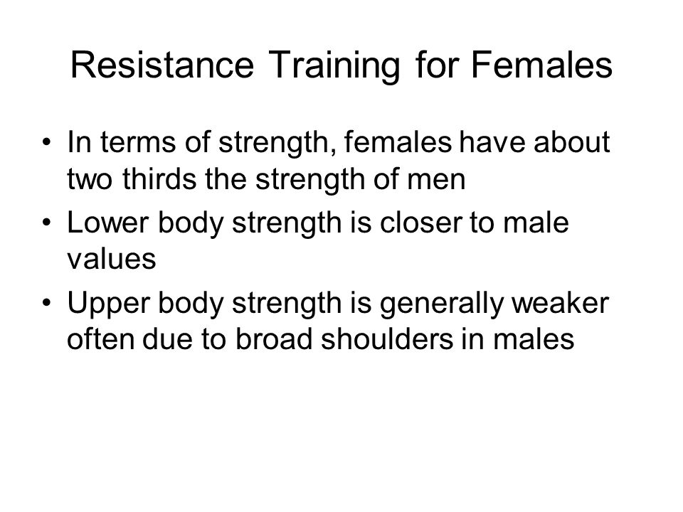 Resistance Training for Females In terms of strength, females have about two thirds the strength of men Lower body strength is closer to male values U