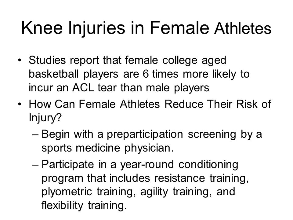 Knee Injuries in Female Athletes Studies report that female college aged basketball players are 6 times more likely to incur an ACL tear than male pla
