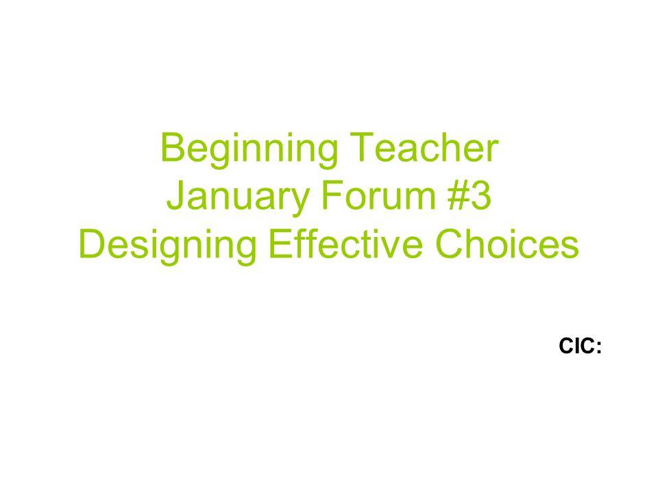 Beginning Teacher January Forum #3 Designing Effective Choices CIC: