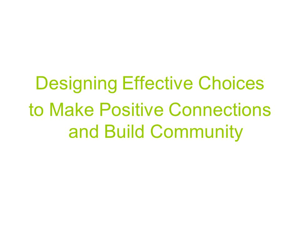 Designing Effective Choices to Make Positive Connections and Build Community