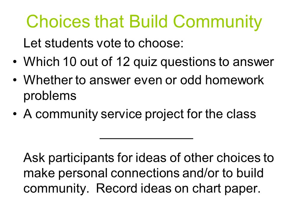 Choices that Build Community Let students vote to choose: Which 10 out of 12 quiz questions to answer Whether to answer even or odd homework problems