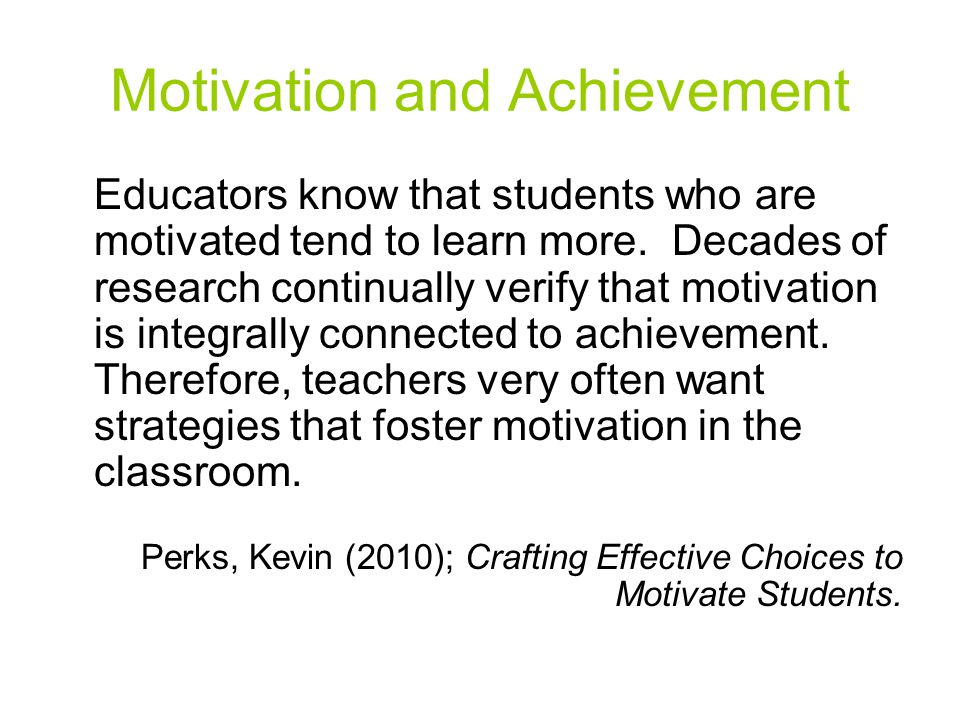Motivation and Achievement Educators know that students who are motivated tend to learn more. Decades of research continually verify that motivation i
