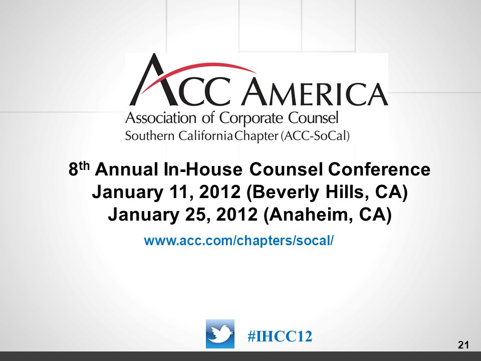 000000_21 8 th Annual In-House Counsel Conference January 11, 2012 (Beverly Hills, CA) January 25, 2012 (Anaheim, CA) #IHCC12 21 www.acc.com/chapters/socal/