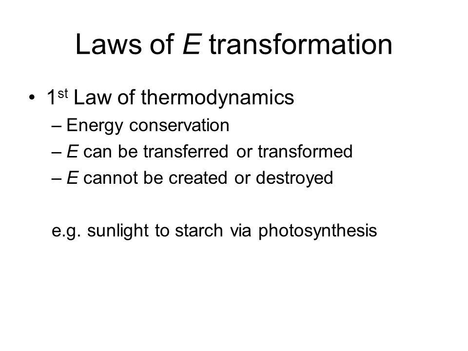Laws of E transformation 1 st Law of thermodynamics –Energy conservation –E can be transferred or transformed –E cannot be created or destroyed e.g.