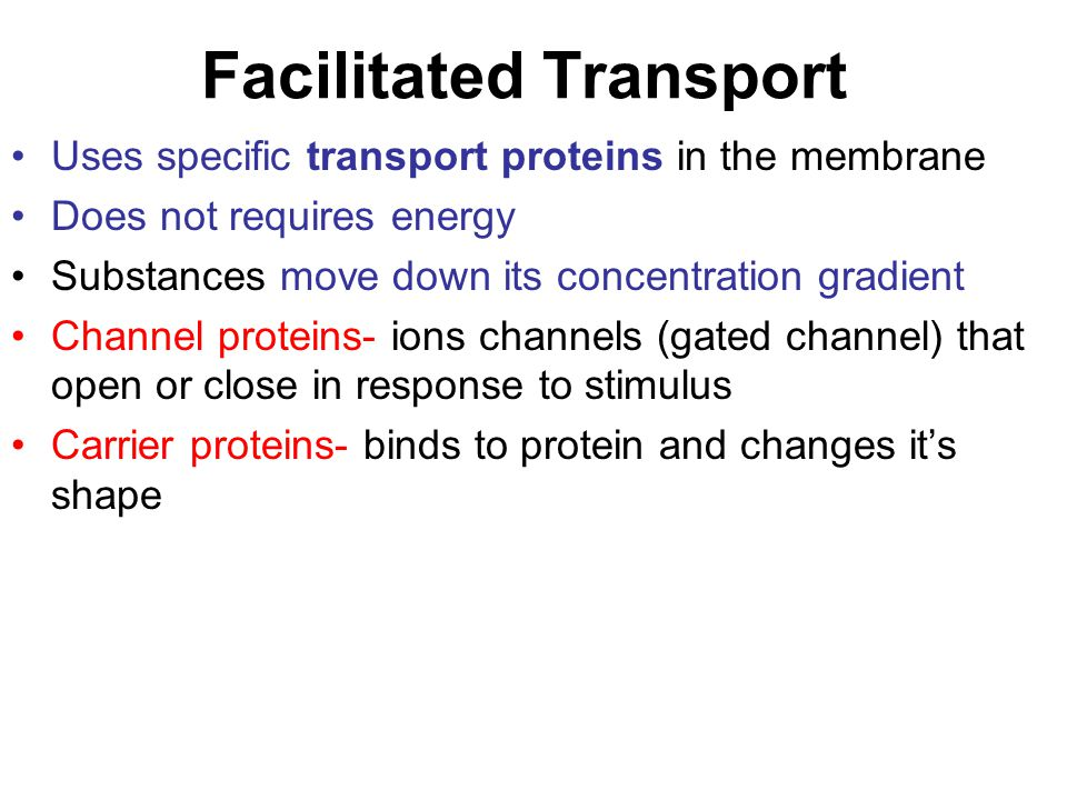 Facilitated Transport Uses specific transport proteins in the membrane Does not requires energy Substances move down its concentration gradient Channe