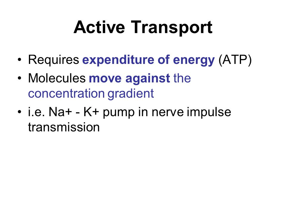 Active Transport Requires expenditure of energy (ATP) Molecules move against the concentration gradient i.e. Na+ - K+ pump in nerve impulse transmissi