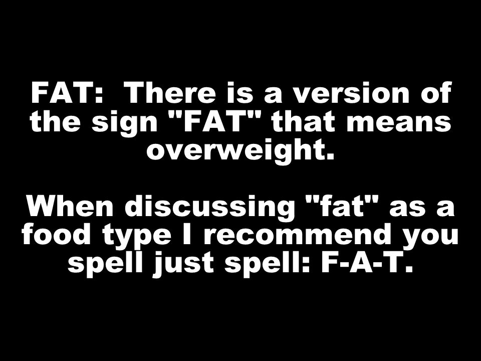 FAT: There is a version of the sign FAT that means overweight.