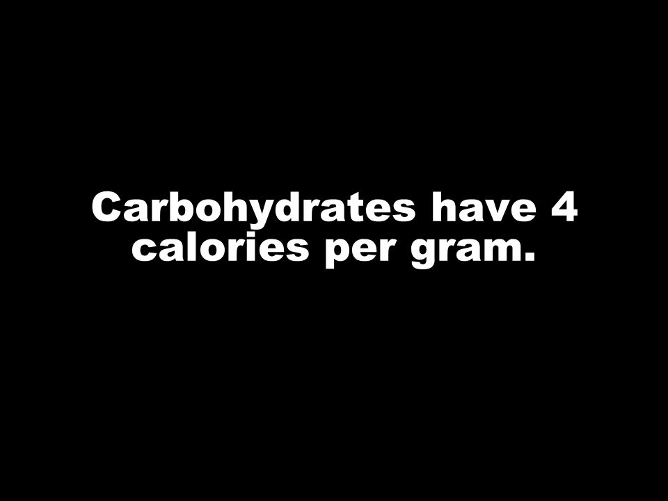Carbohydrates have 4 calories per gram.