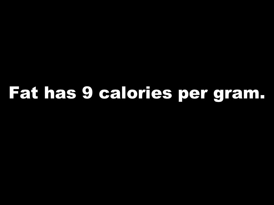Fat has 9 calories per gram.