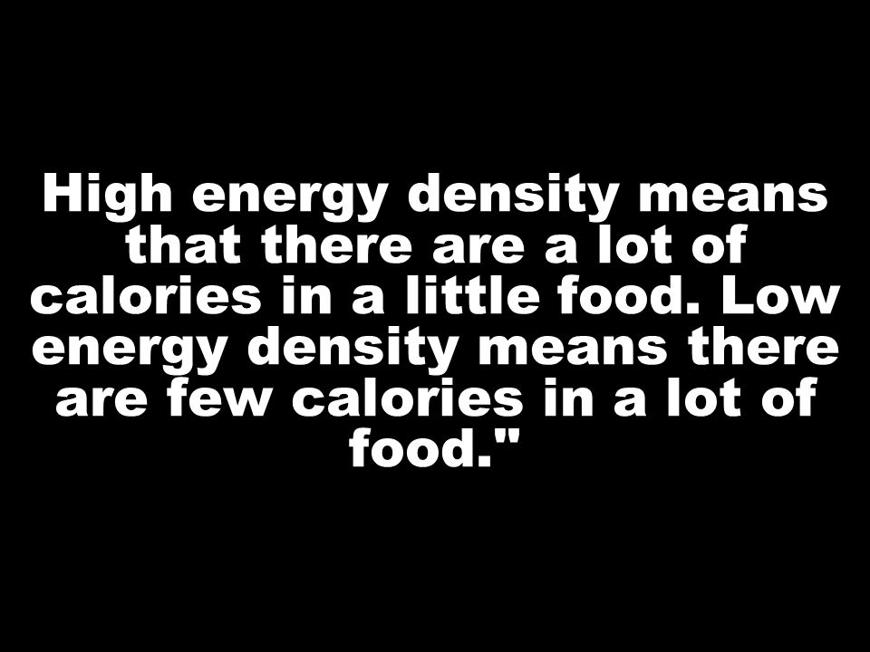 High energy density means that there are a lot of calories in a little food.