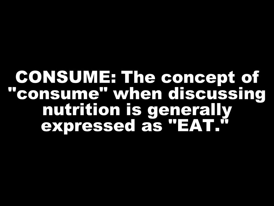 CONSUME: The concept of consume when discussing nutrition is generally expressed as EAT.