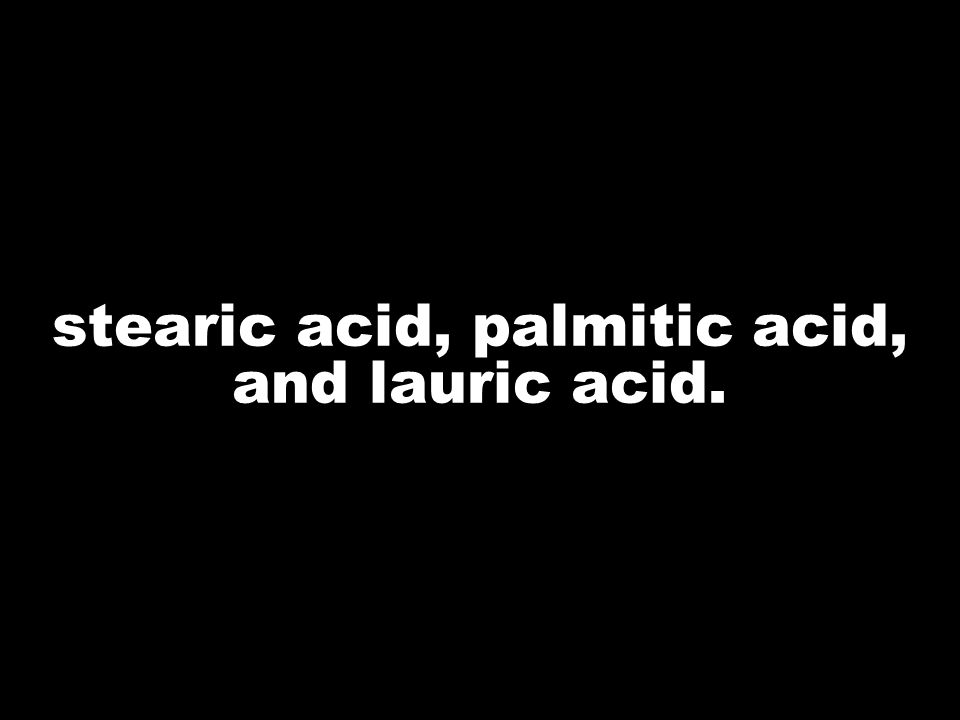stearic acid, palmitic acid, and lauric acid.