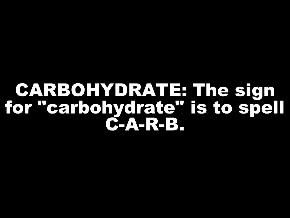 CARBOHYDRATE: The sign for carbohydrate is to spell C-A-R-B.