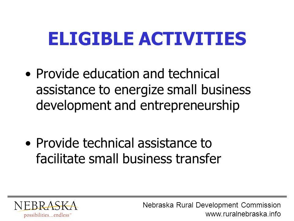 Nebraska Rural Development Commission www.ruralnebraska.info ELIGIBLE ACTIVITIES Provide education and technical assistance to energize small business development and entrepreneurship Provide technical assistance to facilitate small business transfer