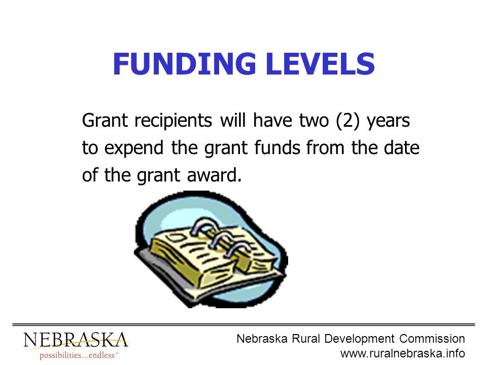 Nebraska Rural Development Commission www.ruralnebraska.info FUNDING LEVELS Grant recipients will have two (2) years to expend the grant funds from the date of the grant award.