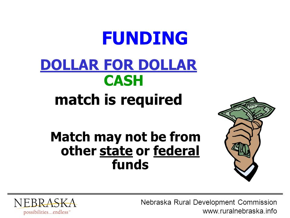 Nebraska Rural Development Commission www.ruralnebraska.info FUNDING DOLLAR FOR DOLLAR CASH match is required Match may not be from other state or federal funds