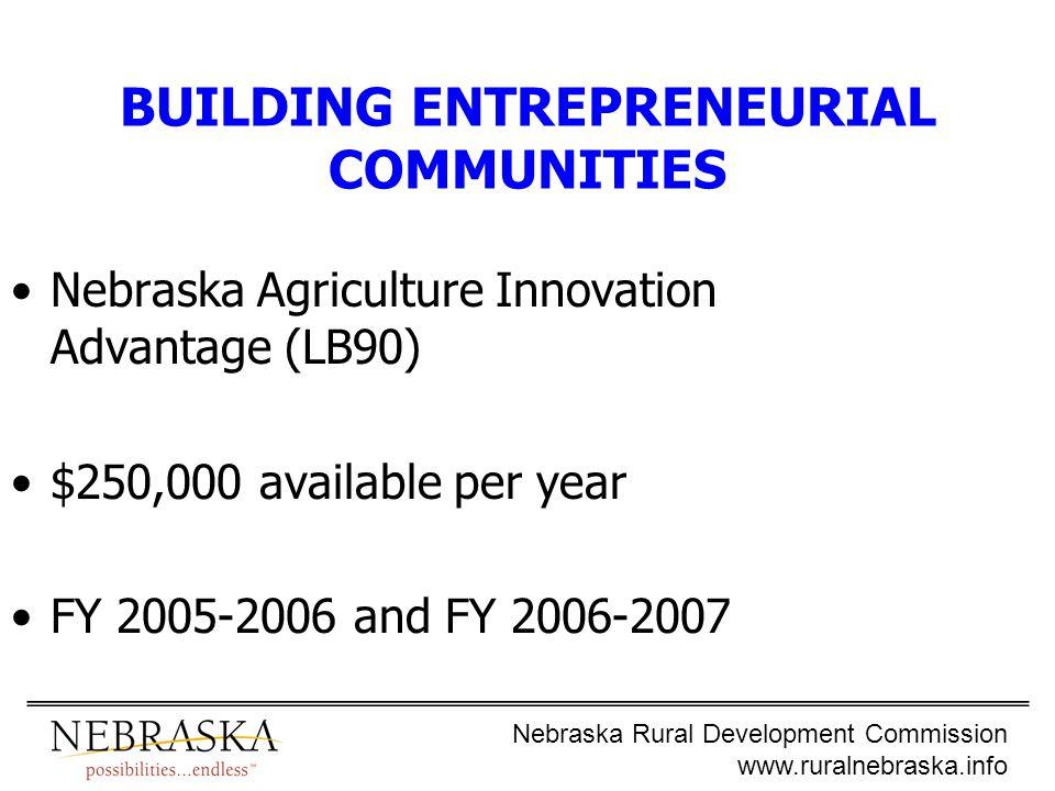 Nebraska Rural Development Commission www.ruralnebraska.info BUILDING ENTREPRENEURIAL COMMUNITIES Nebraska Agriculture Innovation Advantage (LB90) $250,000 available per year FY 2005-2006 and FY 2006-2007