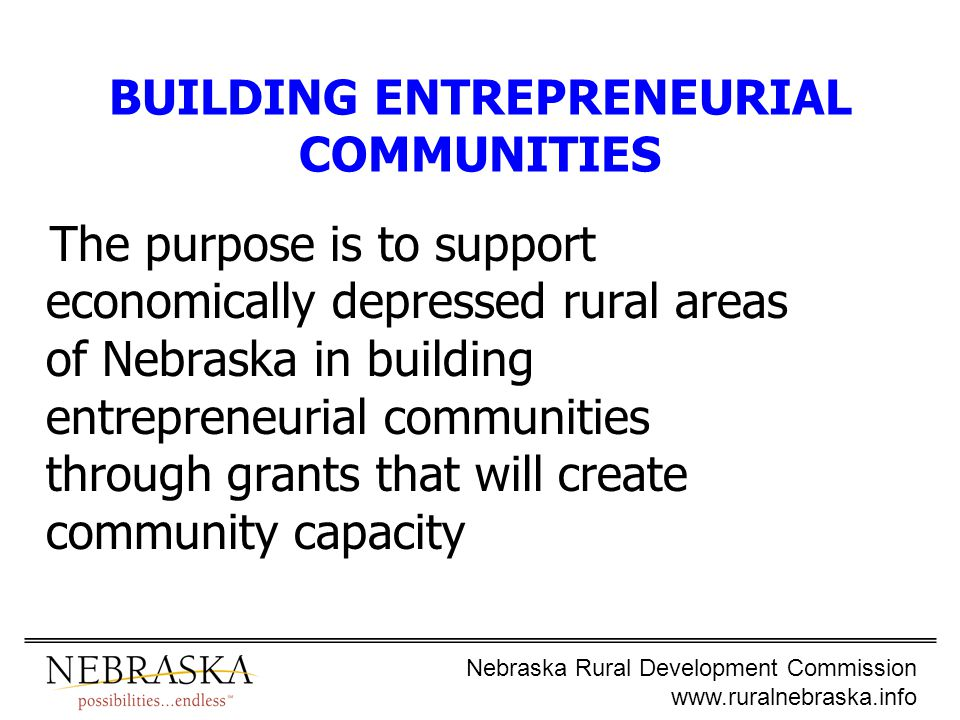 Nebraska Rural Development Commission www.ruralnebraska.info BUILDING ENTREPRENEURIAL COMMUNITIES The purpose is to support economically depressed rural areas of Nebraska in building entrepreneurial communities through grants that will create community capacity