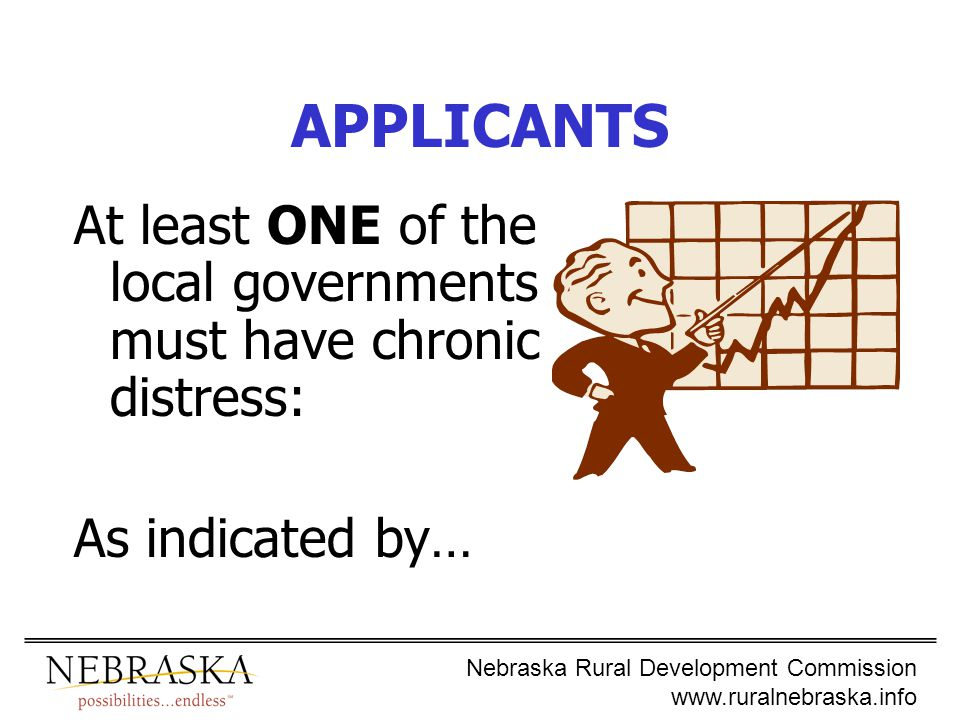 Nebraska Rural Development Commission www.ruralnebraska.info APPLICANTS At least ONE of the local governments must have chronic distress: As indicated by…