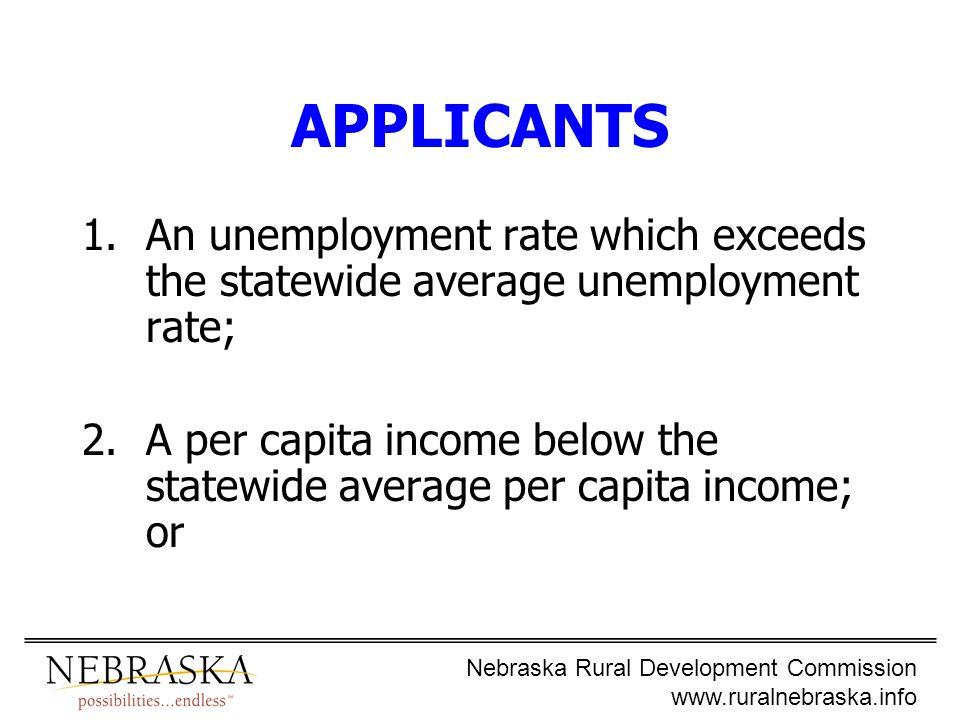 Nebraska Rural Development Commission www.ruralnebraska.info APPLICANTS 1.An unemployment rate which exceeds the statewide average unemployment rate; 2.A per capita income below the statewide average per capita income; or
