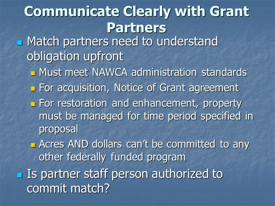 Communicate Clearly with Grant Partners Match partners need to understand obligation upfront Match partners need to understand obligation upfront Must meet NAWCA administration standards Must meet NAWCA administration standards For acquisition, Notice of Grant agreement For acquisition, Notice of Grant agreement For restoration and enhancement, property must be managed for time period specified in proposal For restoration and enhancement, property must be managed for time period specified in proposal Acres AND dollars can't be committed to any other federally funded program Acres AND dollars can't be committed to any other federally funded program Is partner staff person authorized to commit match.