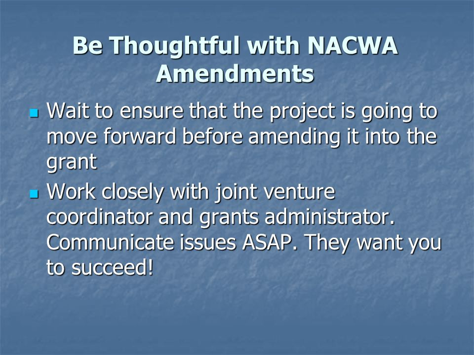 Be Thoughtful with NACWA Amendments Wait to ensure that the project is going to move forward before amending it into the grant Wait to ensure that the project is going to move forward before amending it into the grant Work closely with joint venture coordinator and grants administrator.