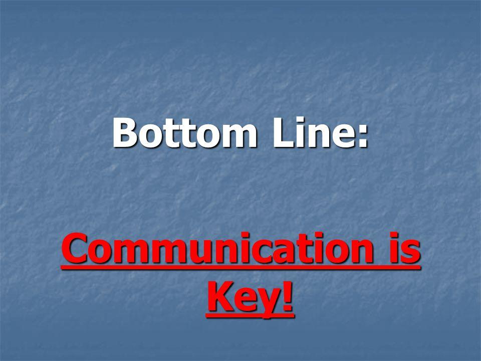 Bottom Line: Communication is Key!