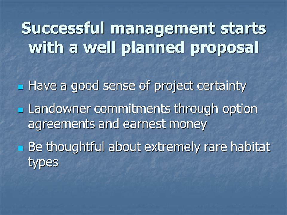 Have a good sense of project certainty Have a good sense of project certainty Landowner commitments through option agreements and earnest money Landowner commitments through option agreements and earnest money Be thoughtful about extremely rare habitat types Be thoughtful about extremely rare habitat types Successful management starts with a well planned proposal