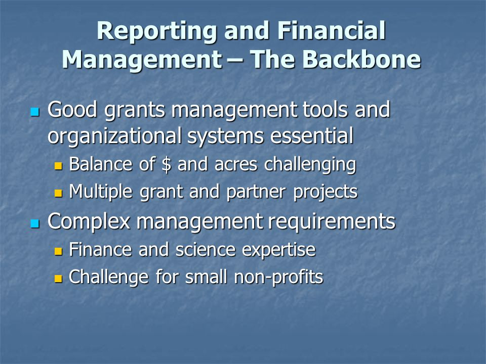 Reporting and Financial Management – The Backbone Good grants management tools and organizational systems essential Good grants management tools and organizational systems essential Balance of $ and acres challenging Balance of $ and acres challenging Multiple grant and partner projects Multiple grant and partner projects Complex management requirements Complex management requirements Finance and science expertise Finance and science expertise Challenge for small non-profits Challenge for small non-profits