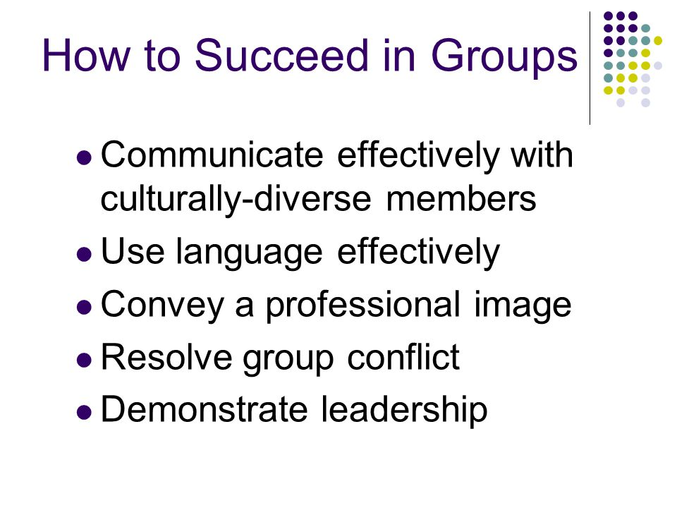 How to Succeed in Groups Communicate effectively with culturally-diverse members Use language effectively Convey a professional image Resolve group conflict Demonstrate leadership