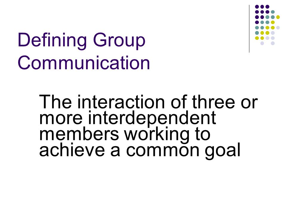 Defining Group Communication The interaction of three or more interdependent members working to achieve a common goal