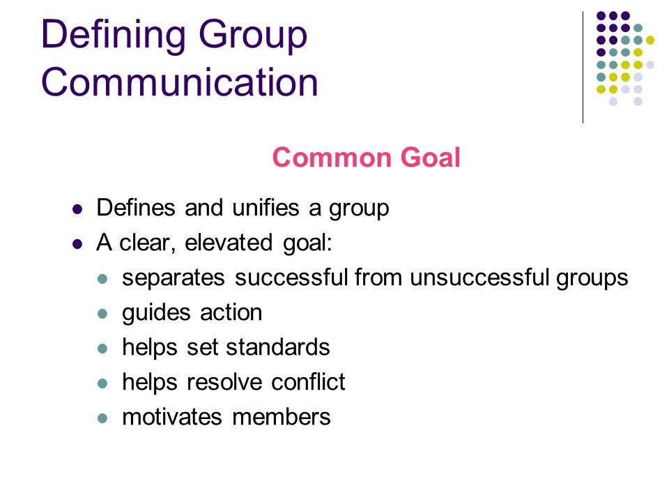 Defining Group Communication Common Goal Defines and unifies a group A clear, elevated goal: separates successful from unsuccessful groups guides action helps set standards helps resolve conflict motivates members