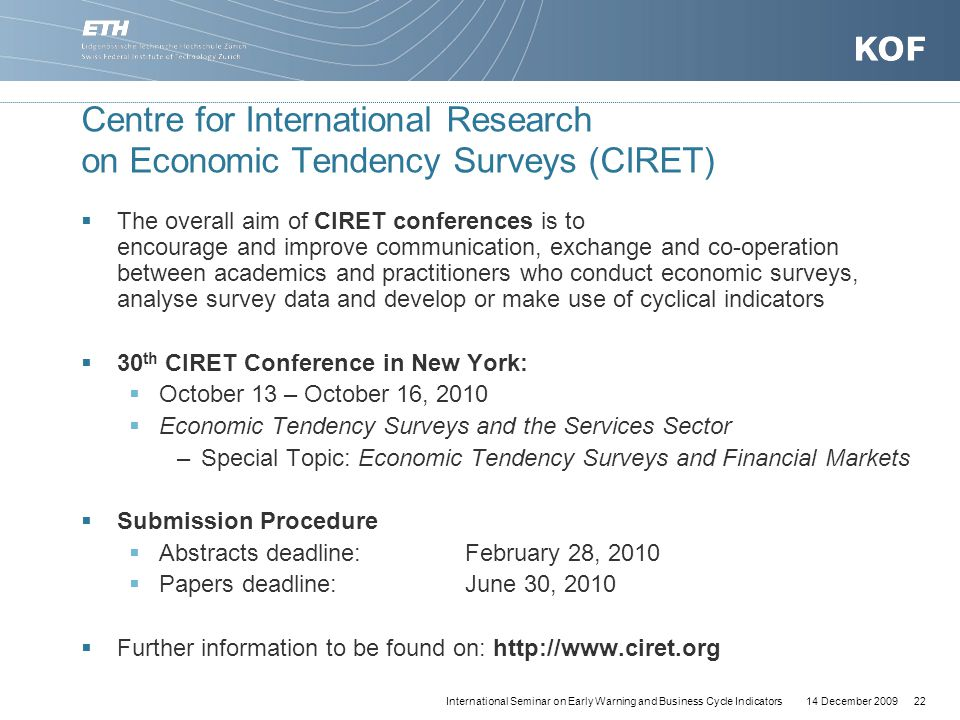 14 December 200922International Seminar on Early Warning and Business Cycle Indicators Centre for International Research on Economic Tendency Surveys (CIRET)  The overall aim of CIRET conferences is to encourage and improve communication, exchange and co-operation between academics and practitioners who conduct economic surveys, analyse survey data and develop or make use of cyclical indicators  30 th CIRET Conference in New York:  October 13 – October 16, 2010  Economic Tendency Surveys and the Services Sector –Special Topic: Economic Tendency Surveys and Financial Markets  Submission Procedure  Abstracts deadline:February 28, 2010  Papers deadline:June 30, 2010  Further information to be found on: http://www.ciret.org