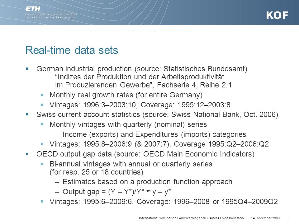 14 December 20095International Seminar on Early Warning and Business Cycle Indicators Real-time data sets  German industrial production (source: Statistisches Bundesamt) Indizes der Produktion und der Arbeitsproduktivität im Produzierenden Gewerbe , Fachserie 4, Reihe 2.1  Monthly real growth rates (for entire Germany)  Vintages: 1996:3–2003:10, Coverage: 1995:12–2003:8  Swiss current account statistics (source: Swiss National Bank, Oct.