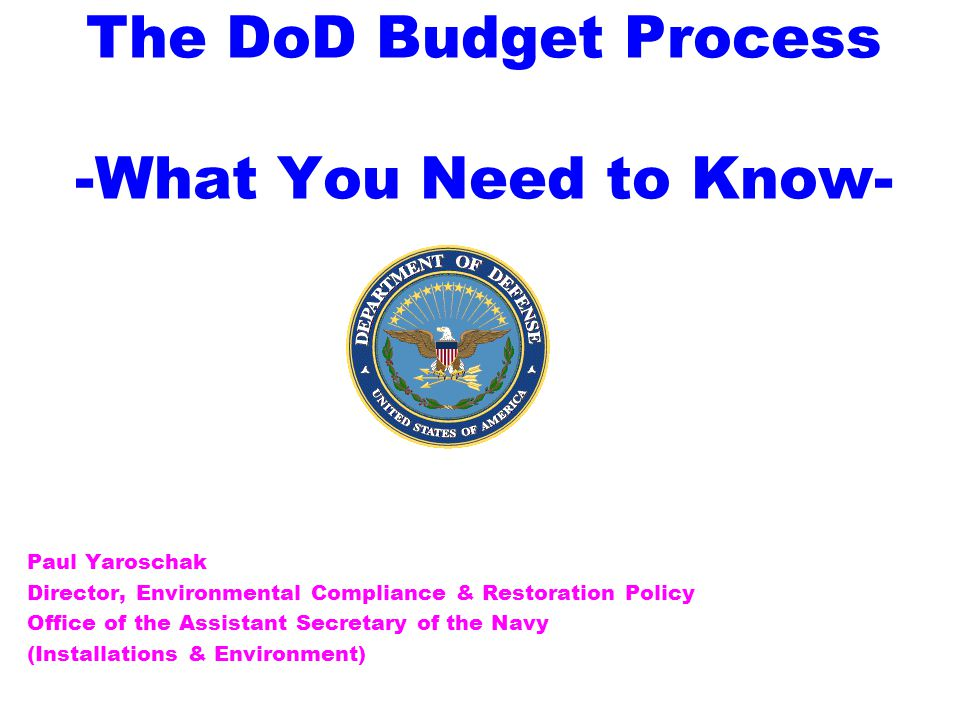The DoD Budget Process -What You Need to Know- Paul Yaroschak Director, Environmental Compliance & Restoration Policy Office of the Assistant Secretary of the Navy (Installations & Environment)
