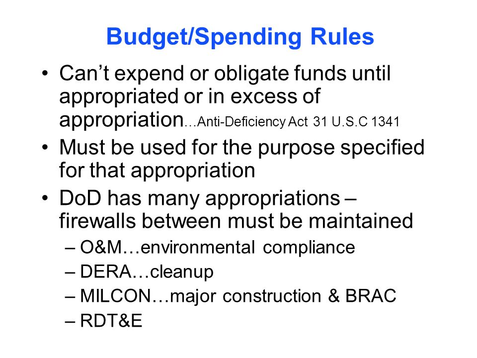 Budget/Spending Rules Can't expend or obligate funds until appropriated or in excess of appropriation …Anti-Deficiency Act 31 U.S.C 1341 Must be used for the purpose specified for that appropriation DoD has many appropriations – firewalls between must be maintained –O&M…environmental compliance –DERA…cleanup –MILCON…major construction & BRAC –RDT&E
